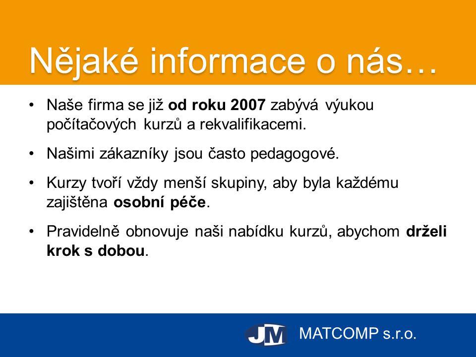 MATCOMP s.r.o. Nějaké informace o nás… •Naše firma se již od roku 2007 zabývá výukou počítačových kurzů a rekvalifikacemi. •Našimi zákazníky jsou čast