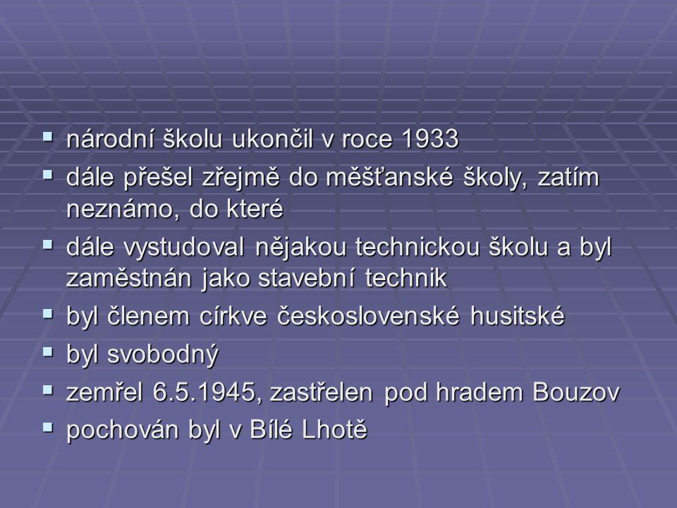  národní školu ukončil v roce 1933  dále přešel zřejmě do měšťanské školy, zatím neznámo, do které  dále vystudoval nějakou technickou školu a byl zaměstnán jako stavební technik  byl členem církve československé husitské  byl svobodný  zemřel 6.5.1945, zastřelen pod hradem Bouzov  pochován byl v Bílé Lhotě