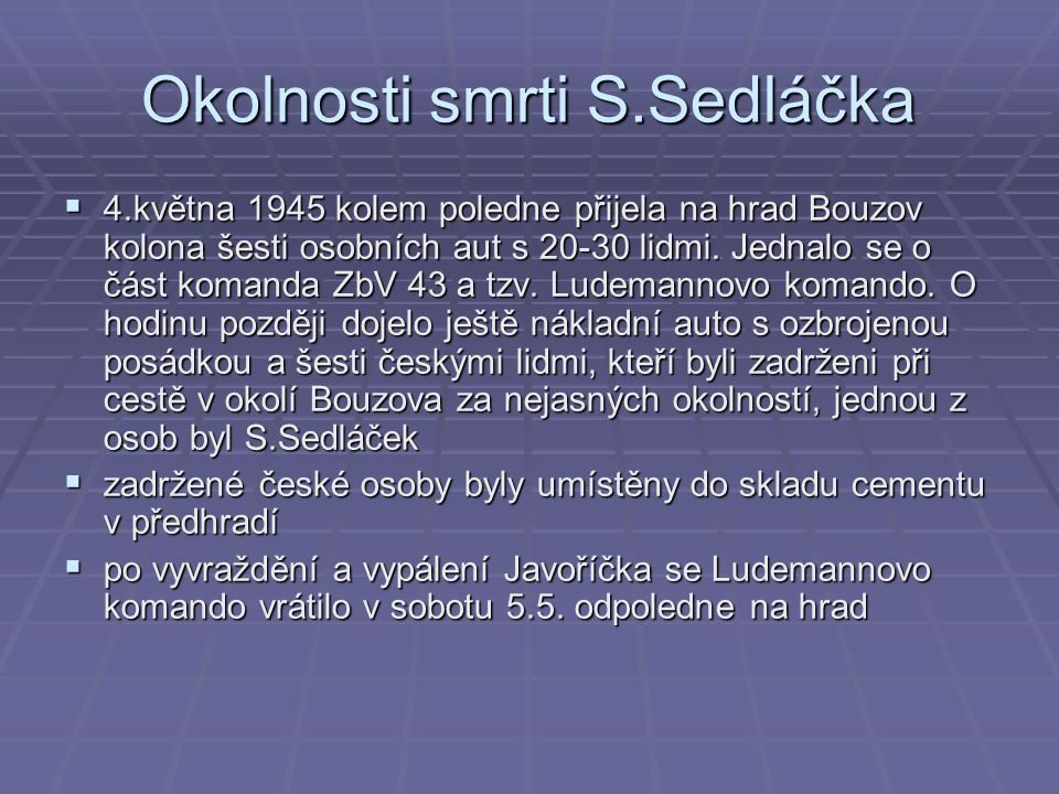  v neděli 6.5.v podvečer byly zadržené osoby z předhradí propuštěny, pouze Stanislav Sedláček byl nedaleko od hradu v lese zastřelen  údajně byl u něj v kapse nalezen granát  jeho tělo bylo nalezeno až 7.5., v den pohřbu javoříčských mužů  podle vyprávění místních měl být před smrtí S.Sedláček donucen nacisty, aby vyryl na strom, před kterým byl zastřelen, hákový kříž.
