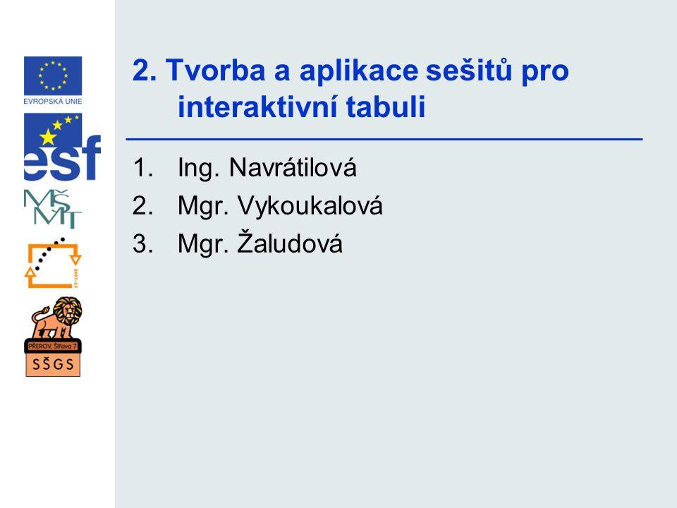 2. Tvorba a aplikace sešitů pro interaktivní tabuli 1.Ing. Navrátilová 2.Mgr. Vykoukalová 3.Mgr. Žaludová