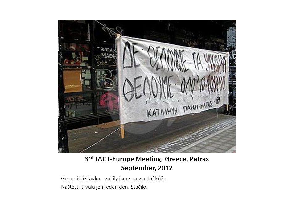 3 rd TACT-Europe Meeting, Greece, Patras September, 2012 Generální stávka – zažily jsme na vlastní kůži. Naštěstí trvala jen jeden den. Stačilo.
