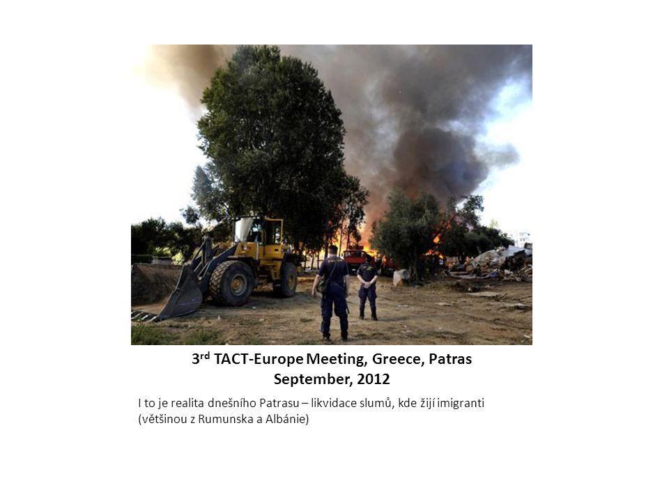 3 rd TACT-Europe Meeting, Greece, Patras September, 2012 I to je realita dnešního Patrasu – likvidace slumů, kde žijí imigranti (většinou z Rumunska a
