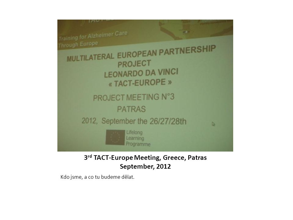 3 rd TACT-Europe Meeting, Greece, Patras September, 2012 Kdo jsme, a co tu budeme dělat.