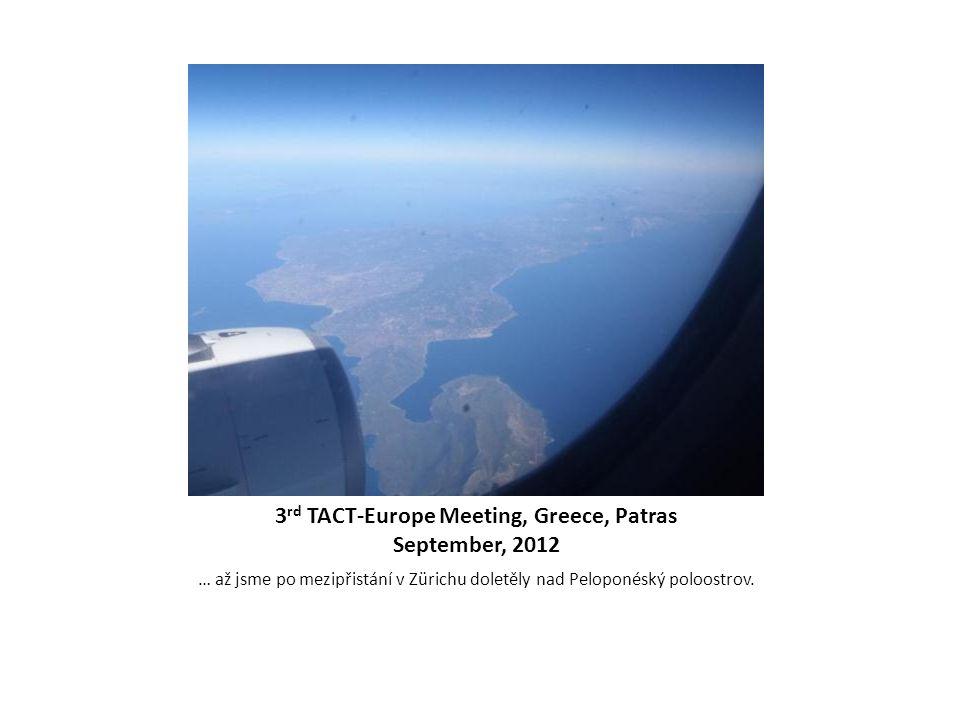 3 rd TACT-Europe Meeting, Greece, Patras September, 2012 … až jsme po mezipřistání v Zürichu doletěly nad Peloponéský poloostrov.