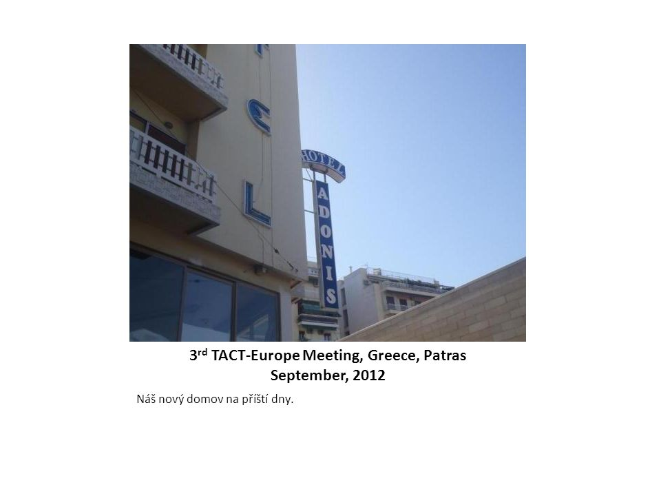 3 rd TACT-Europe Meeting, Greece, Patras September, 2012 Náš nový domov na příští dny.