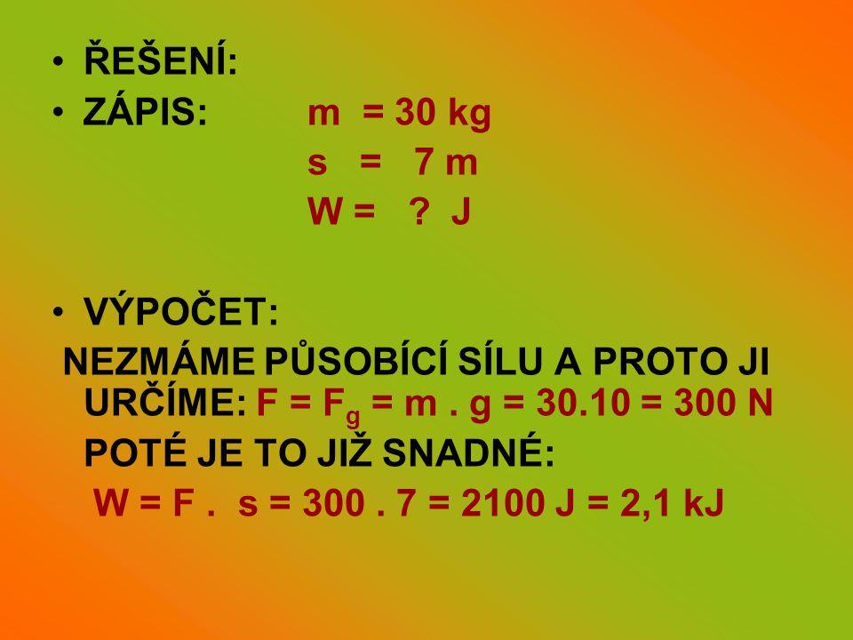 •ŘEŠENÍ: •ZÁPIS: m = 30 kg s = 7 m W = ? J •VÝPOČET: NEZMÁME PŮSOBÍCÍ SÍLU A PROTO JI URČÍME: F = F g = m. g = 30.10 = 300 N POTÉ JE TO JIŽ SNADNÉ: W