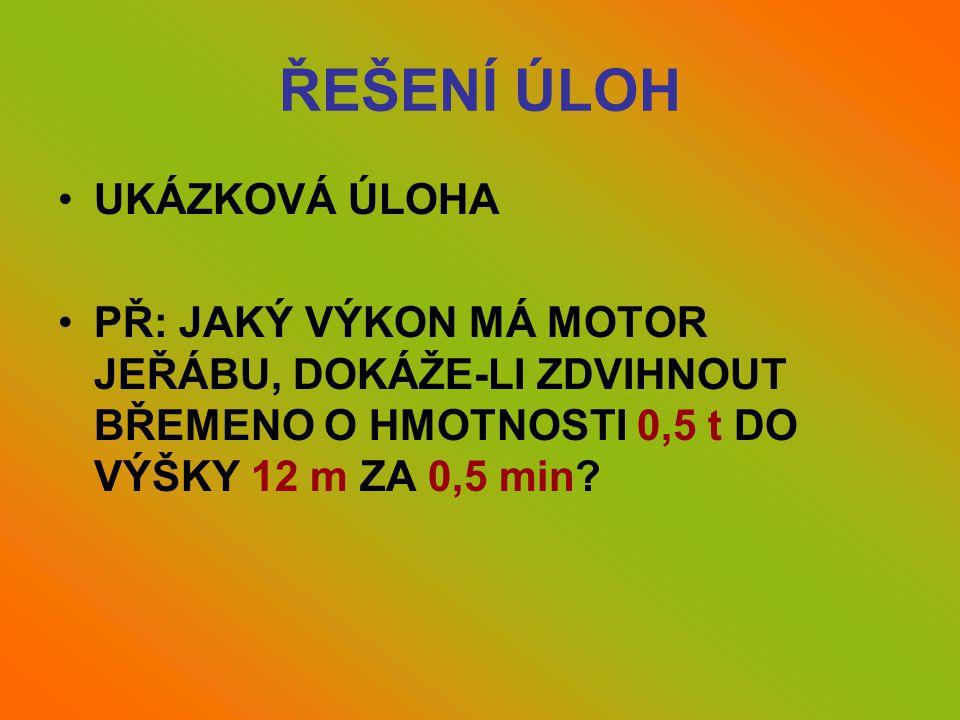 ŘEŠENÍ ÚLOH •UKÁZKOVÁ ÚLOHA •PŘ: JAKÝ VÝKON MÁ MOTOR JEŘÁBU, DOKÁŽE-LI ZDVIHNOUT BŘEMENO O HMOTNOSTI 0,5 t DO VÝŠKY 12 m ZA 0,5 min?