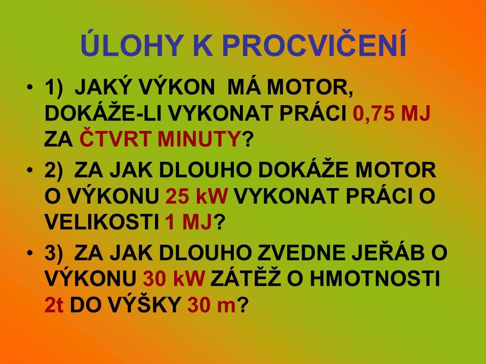 ÚLOHY K PROCVIČENÍ •1)JAKÝ VÝKON MÁ MOTOR, DOKÁŽE-LI VYKONAT PRÁCI 0,75 MJ ZA ČTVRT MINUTY? •2)ZA JAK DLOUHO DOKÁŽE MOTOR O VÝKONU 25 kW VYKONAT PRÁCI