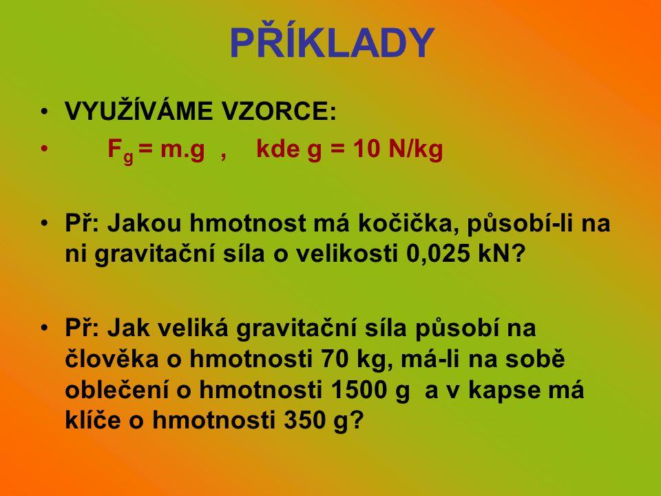 PŘÍKLADY •VYUŽÍVÁME VZORCE: • F g = m.g, kde g = 10 N/kg •Př: Jakou hmotnost má kočička, působí-li na ni gravitační síla o velikosti 0,025 kN? •Př: Ja