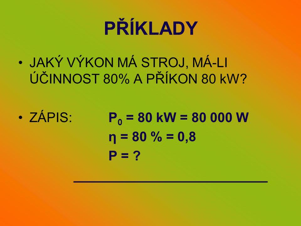 PŘÍKLADY •JAKÝ VÝKON MÁ STROJ, MÁ-LI ÚČINNOST 80% A PŘÍKON 80 kW? •ZÁPIS: P 0 = 80 kW = 80 000 W η = 80 % = 0,8 P = ? __________________________