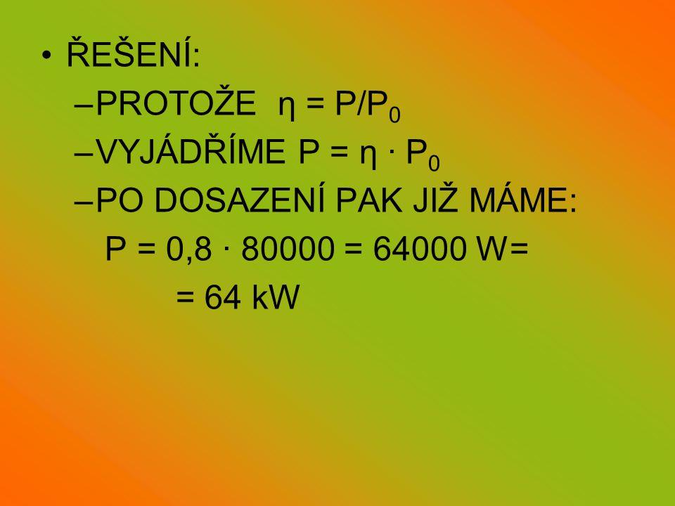 •ŘEŠENÍ: –PROTOŽE η = P/P 0 –VYJÁDŘÍME P = η · P 0 –PO DOSAZENÍ PAK JIŽ MÁME: P = 0,8 · 80000 = 64000 W= = 64 kW