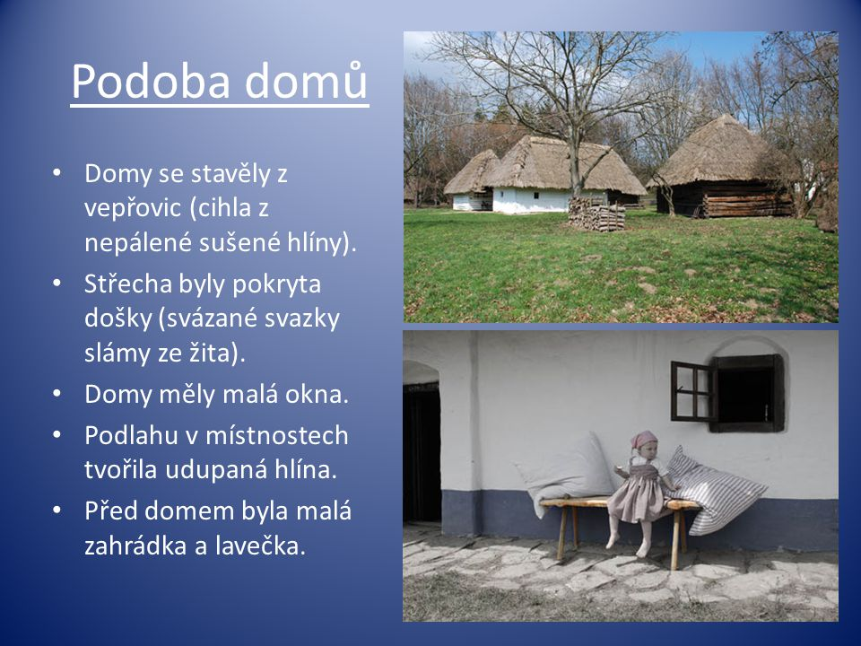Podoba domů • Domy se stavěly z vepřovic (cihla z nepálené sušené hlíny). • Střecha byly pokryta došky (svázané svazky slámy ze žita). • Domy měly mal