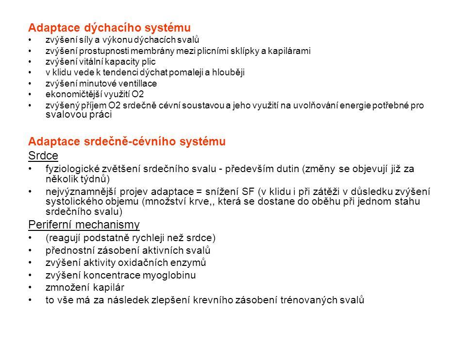 Adaptace pohybové soustavy Kosti •na pravidelné tlakově - tahové zatížení však může kost reagovat změnou složení a struktury - zvýšení obsahu minerálních látek, zpevnění kostí •opakované dlouhotrvající mechanické působení s malou intenzitou může vézt k poškození kostní tkáně (únavová zlomenina) Vazivová tkáň •zesílením kolagenních vláken •zmnožení základní hmoty (zvýšení celkové pevnosti vazů a šlach) Svaly •Hypertrofie svalových vláken •zlepšení nervosvalových regulačních procesů, zvýšení absolutní sílu svalu •zlepšení koordinace synergistů a antagonistů Adaptace endokrinního systému •Vlivem pravidelného tréninku se mění tvorba, degradace i vylučování jednotlivých hormonů.