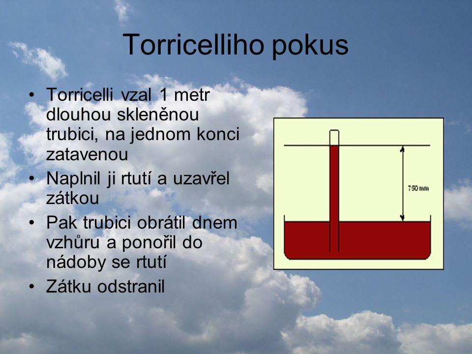 Torricelliho pokus •Určitá část rtuti vytekla, pod zataveným koncem se vytvořilo vzduchoprázdno •Při naklánění trubice se vždy hladina ustálila ve výšce přibližně 750 mm nad volným povrchem rtuti v nádobě