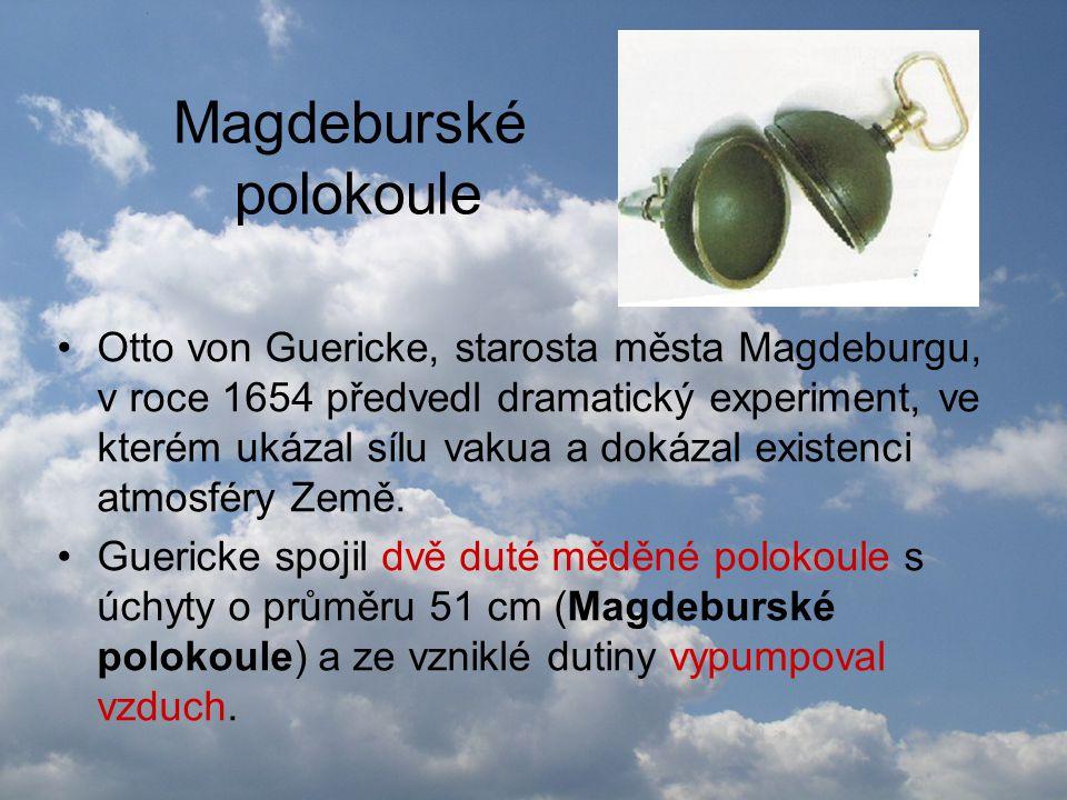 Magdeburské polokoule •Otto von Guericke, starosta města Magdeburgu, v roce 1654 předvedl dramatický experiment, ve kterém ukázal sílu vakua a dokázal