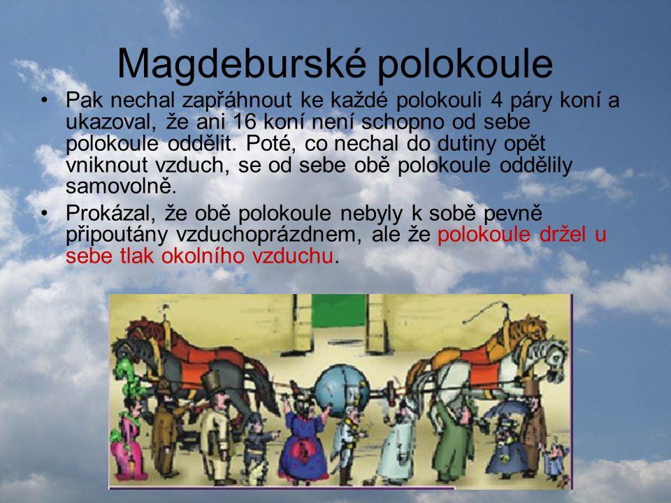 Magdeburské polokoule •Pak nechal zapřáhnout ke každé polokouli 4 páry koní a ukazoval, že ani 16 koní není schopno od sebe polokoule oddělit. Poté, c