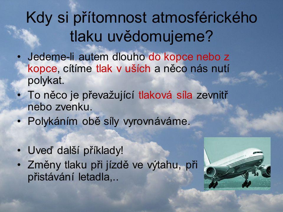Kdy si přítomnost atmosférického tlaku uvědomujeme? •Jedeme-li autem dlouho do kopce nebo z kopce, cítíme tlak v uších a něco nás nutí polykat. •To ně