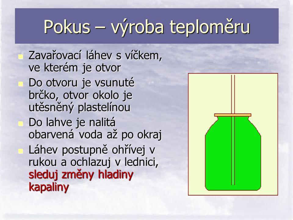 Pokus – výroba teploměru  Zavařovací láhev s víčkem, ve kterém je otvor  Do otvoru je vsunuté brčko, otvor okolo je utěsněný plastelínou  Do lahve