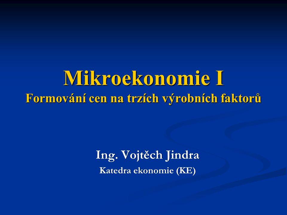 Mikroekonomie I Formování cen na trzích výrobních faktorů Ing. Vojtěch JindraIng. Vojtěch Jindra Katedra ekonomie (KE)Katedra ekonomie (KE)