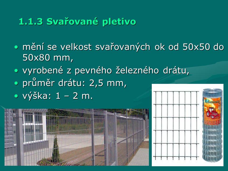 1.1.3 Svařované pletivo •mění se velkost svařovaných ok od 50x50 do 50x80 mm, •vyrobené z pevného železného drátu, •průměr drátu: 2,5 mm, •výška: 1 –