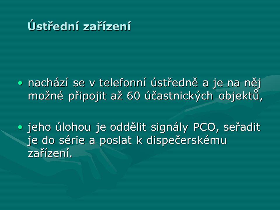 Ústřední zařízení •nachází se v telefonní ústředně a je na něj možné připojit až 60 účastnických objektů, •jeho úlohou je oddělit signály PCO, seřadit