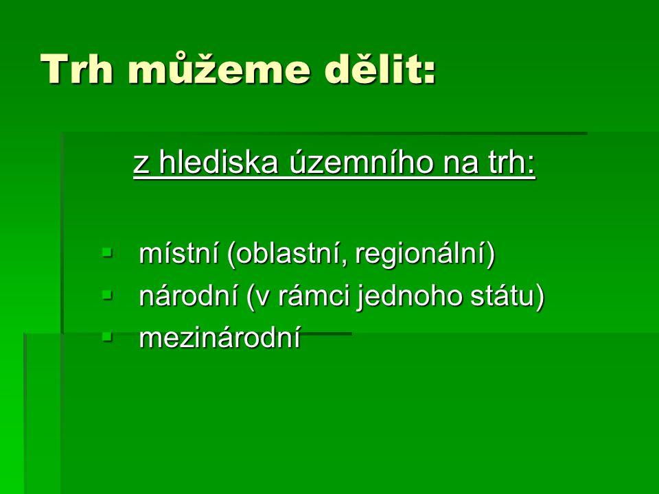 Trh můžeme dělit: z hlediska územního na trh:  místní (oblastní, regionální)  národní (v rámci jednoho státu)  mezinárodní