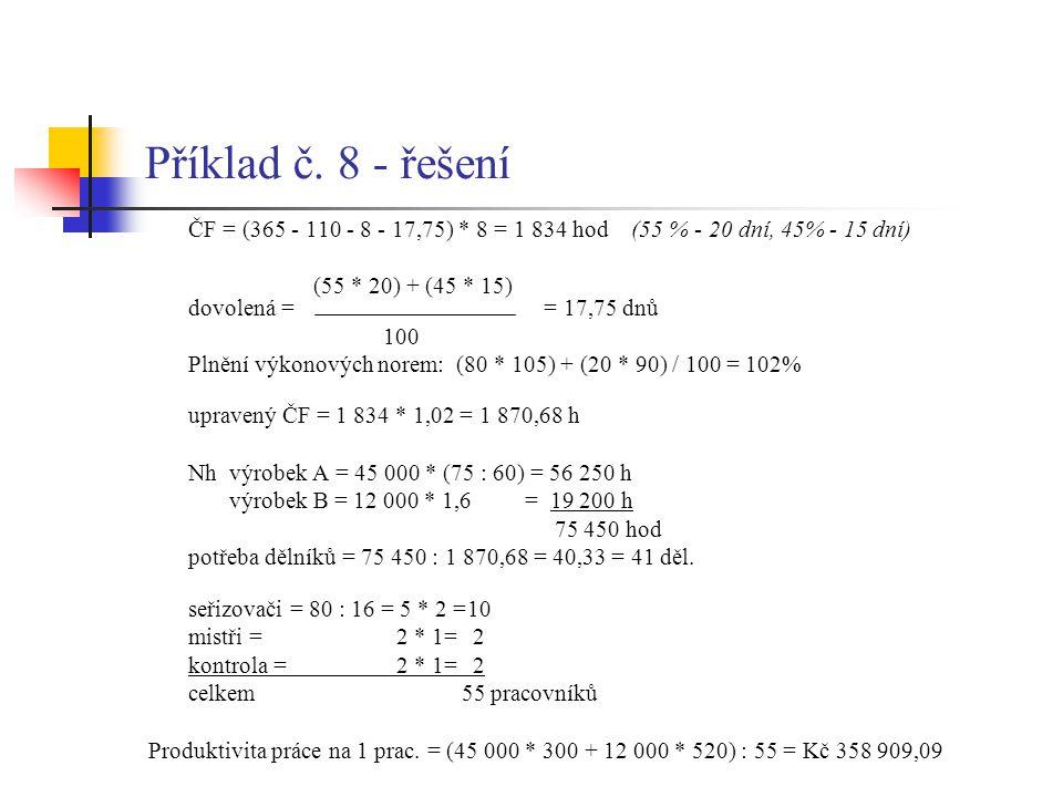 Příklad č. 8 - řešení ČF = (365 - 110 - 8 - 17,75) * 8 = 1 834 hod (55 % - 20 dní, 45% - 15 dní) (55 * 20) + (45 * 15) dovolená = = 17,75 dnů 100 Plně