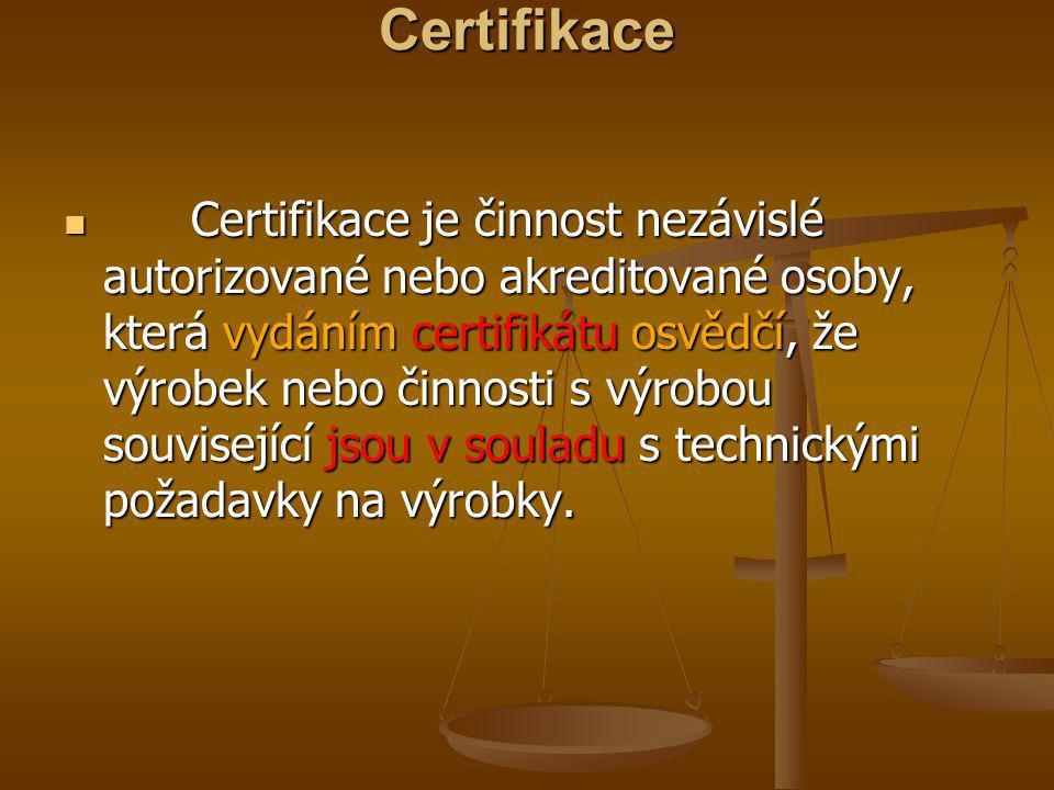 Certifikace  Certifikace je činnost nezávislé autorizované nebo akreditované osoby, která vydáním certifikátu osvědčí, že výrobek nebo činnosti s výr