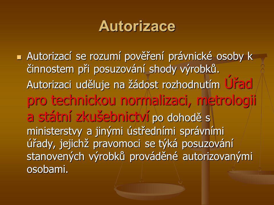 Autorizace  Autorizací se rozumí pověření právnické osoby k činnostem při posuzování shody výrobků. Autorizaci uděluje na žádost rozhodnutím Úřad pro
