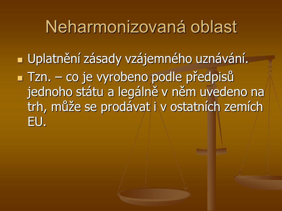 Neharmonizovaná oblast  Uplatnění zásady vzájemného uznávání.  Tzn. – co je vyrobeno podle předpisů jednoho státu a legálně v něm uvedeno na trh, mů