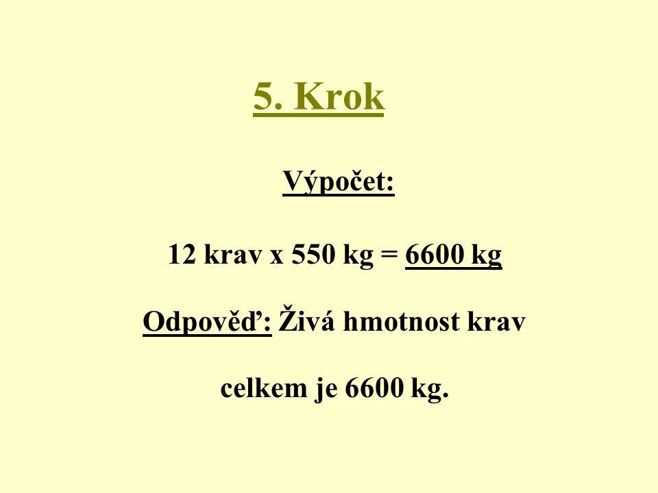 5. Krok Výpočet: 12 krav x 550 kg = 6600 kg Odpověď: Živá hmotnost krav celkem je 6600 kg.