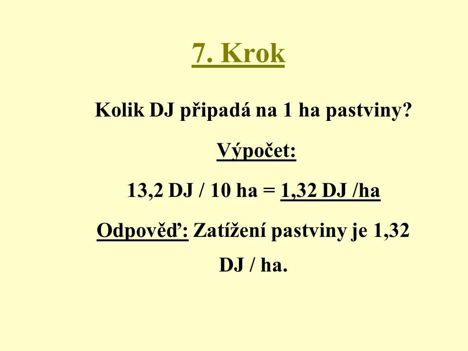 7. Krok Kolik DJ připadá na 1 ha pastviny? Výpočet: 13,2 DJ / 10 ha = 1,32 DJ /ha Odpověď: Zatížení pastviny je 1,32 DJ / ha.