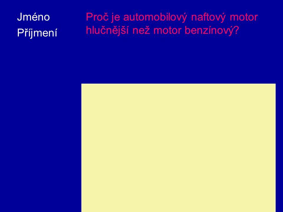 Jméno Příjmení Proč je automobilový naftový motor hlučnější než motor benzínový? V naftovém motoru je dosahováno podstatně vyšších tlaků jak při kompr