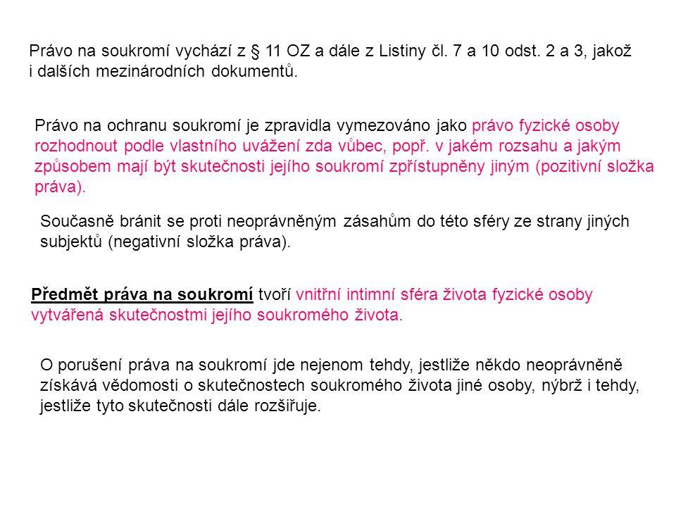 Právo na soukromí vychází z § 11 OZ a dále z Listiny čl. 7 a 10 odst. 2 a 3, jakož i dalších mezinárodních dokumentů. Právo na ochranu soukromí je zpr