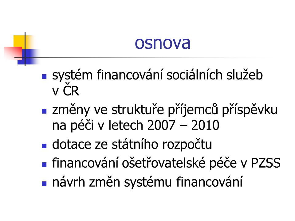 osnova  systém financování sociálních služeb v ČR  změny ve struktuře příjemců příspěvku na péči v letech 2007 – 2010  dotace ze státního rozpočtu  financování ošetřovatelské péče v PZSS  návrh změn systému financování