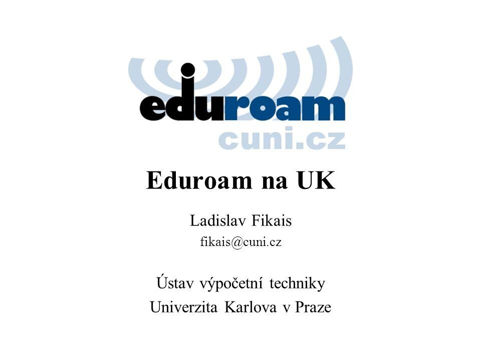 Eduroam na UK Ladislav Fikais fikais@cuni.cz Ústav výpočetní techniky Univerzita Karlova v Praze