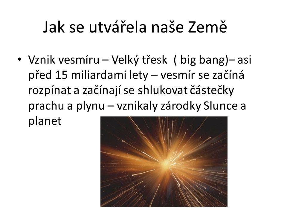 Jak se utvářela naše Země • Vznik vesmíru – Velký třesk ( big bang)– asi před 15 miliardami lety – vesmír se začíná rozpínat a začínají se shlukovat č