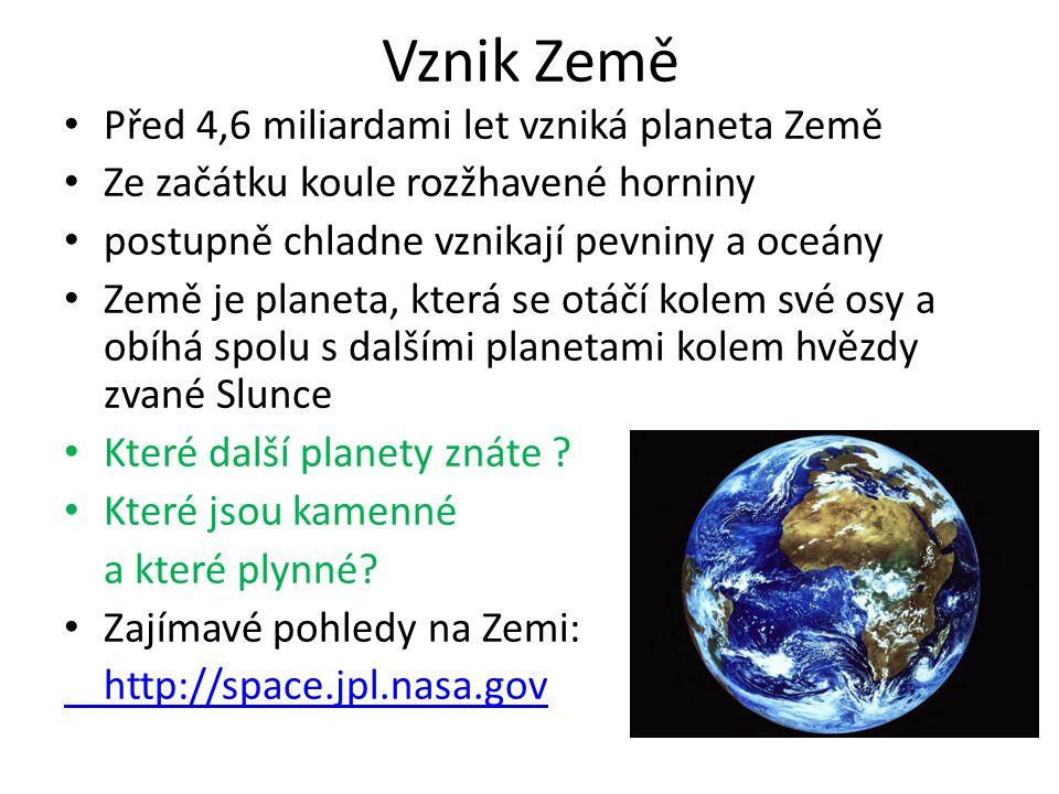 Vznik Země • Před 4,6 miliardami let vzniká planeta Země • Ze začátku koule rozžhavené horniny • postupně chladne vznikají pevniny a oceány • Země je planeta, která se otáčí kolem své osy a obíhá spolu s dalšími planetami kolem hvězdy zvané Slunce • Které další planety znáte .