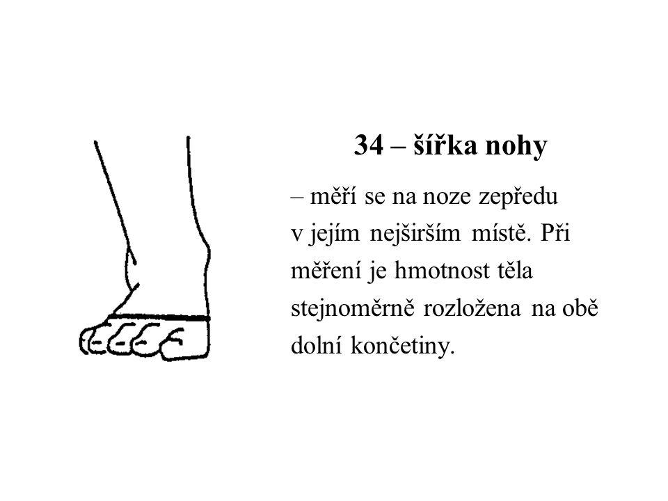 34 – šířka nohy – měří se na noze zepředu v jejím nejširším místě. Při měření je hmotnost těla stejnoměrně rozložena na obě dolní končetiny.