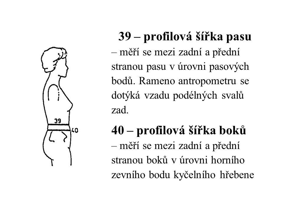 39 – profilová šířka pasu – měří se mezi zadní a přední stranou pasu v úrovni pasových bodů. Rameno antropometru se dotýká vzadu podélných svalů zad.