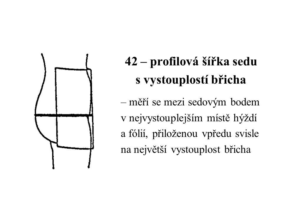 42 – profilová šířka sedu s vystouplostí břicha – měří se mezi sedovým bodem v nejvystouplejším místě hýždí a fólií, přiloženou vpředu svisle na největší vystouplost břicha