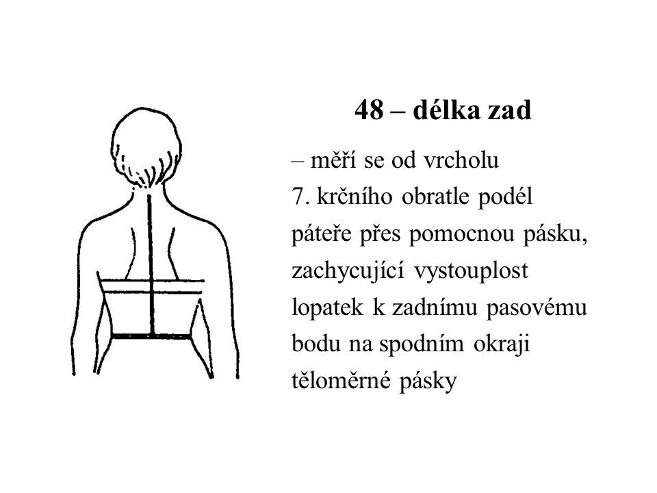 48 – délka zad – měří se od vrcholu 7. krčního obratle podél páteře přes pomocnou pásku, zachycující vystouplost lopatek k zadnímu pasovému bodu na sp