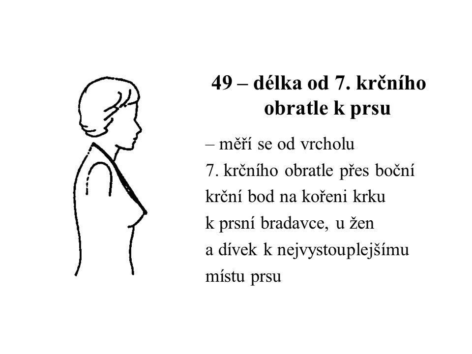 49 – délka od 7. krčního obratle k prsu – měří se od vrcholu 7. krčního obratle přes boční krční bod na kořeni krku k prsní bradavce, u žen a dívek k