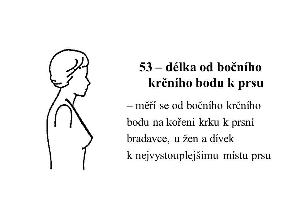 53 – délka od bočního krčního bodu k prsu – měří se od bočního krčního bodu na kořeni krku k prsní bradavce, u žen a dívek k nejvystouplejšímu místu prsu