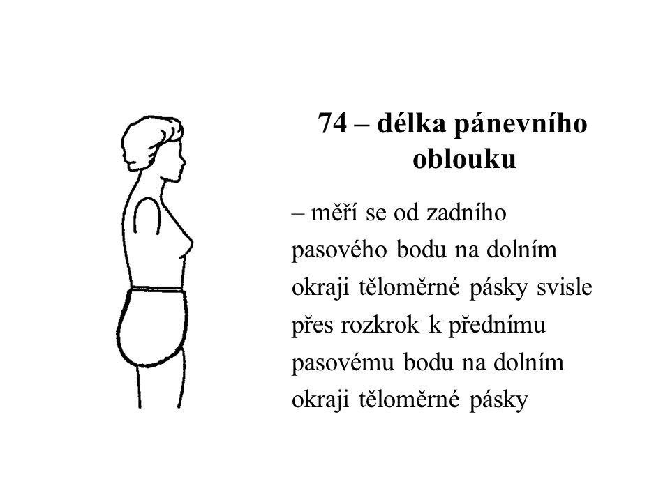 74 – délka pánevního oblouku – měří se od zadního pasového bodu na dolním okraji těloměrné pásky svisle přes rozkrok k přednímu pasovému bodu na dolním okraji těloměrné pásky