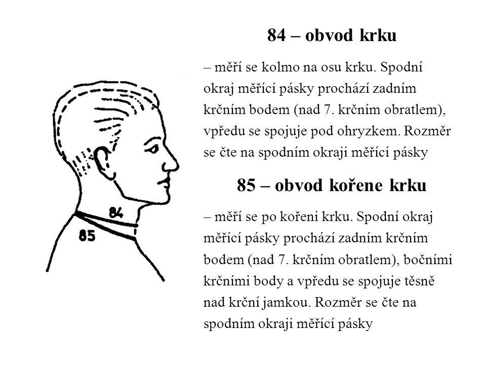 84 – obvod krku – měří se kolmo na osu krku. Spodní okraj měřící pásky prochází zadním krčním bodem (nad 7. krčním obratlem), vpředu se spojuje pod oh