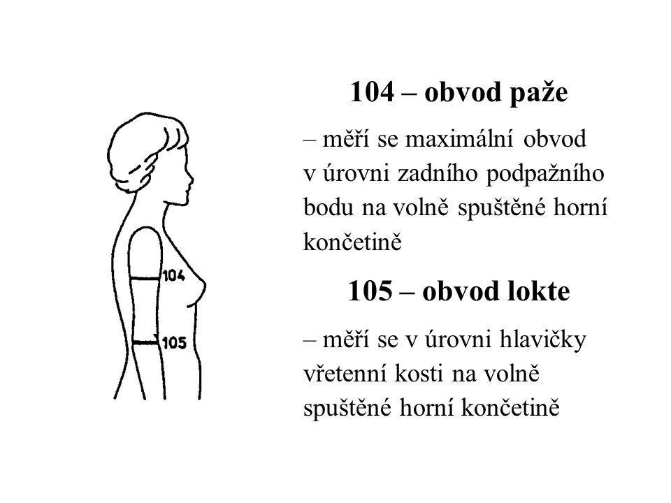 104 – obvod paže – měří se maximální obvod v úrovni zadního podpažního bodu na volně spuštěné horní končetině 105 – obvod lokte – měří se v úrovni hlavičky vřetenní kosti na volně spuštěné horní končetině