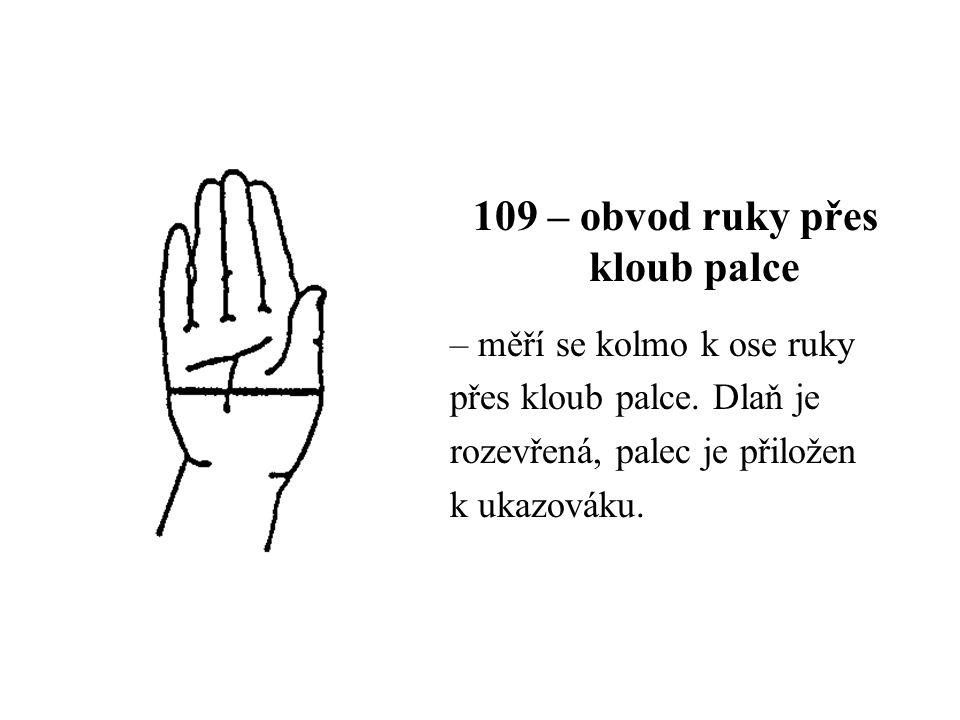 109 – obvod ruky přes kloub palce – měří se kolmo k ose ruky přes kloub palce. Dlaň je rozevřená, palec je přiložen k ukazováku.