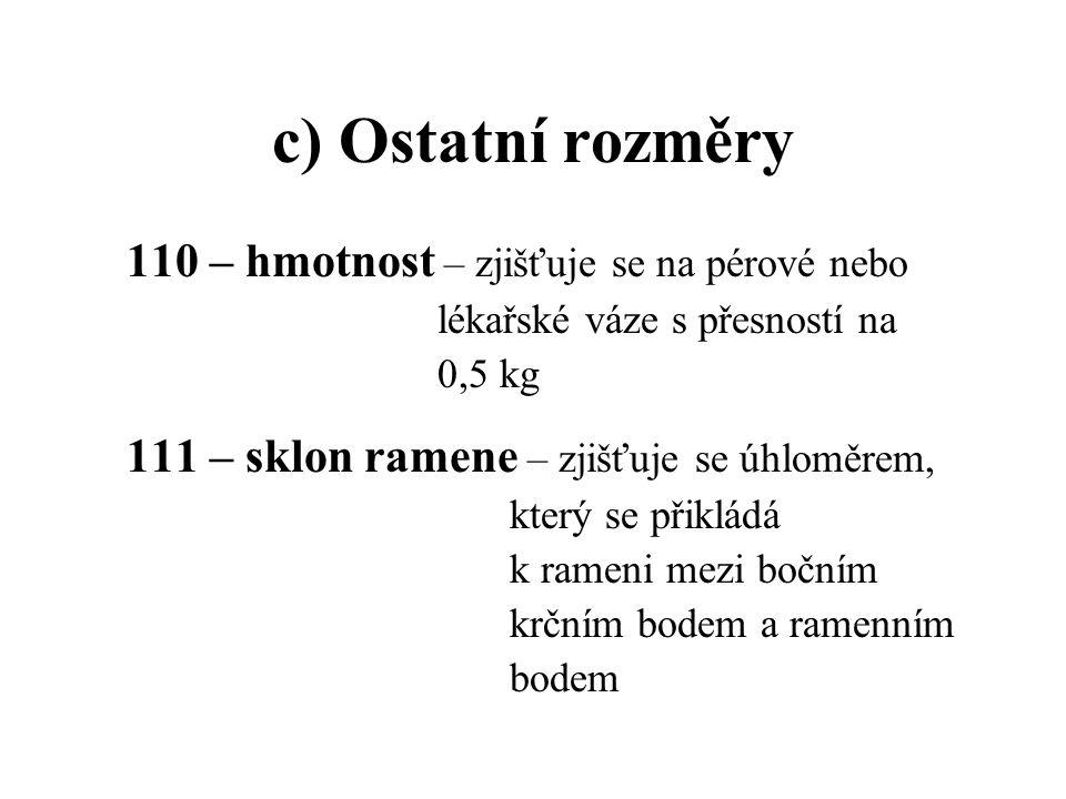 c) Ostatní rozměry 110 – hmotnost – zjišťuje se na pérové nebo lékařské váze s přesností na 0,5 kg 111 – sklon ramene – zjišťuje se úhloměrem, který s