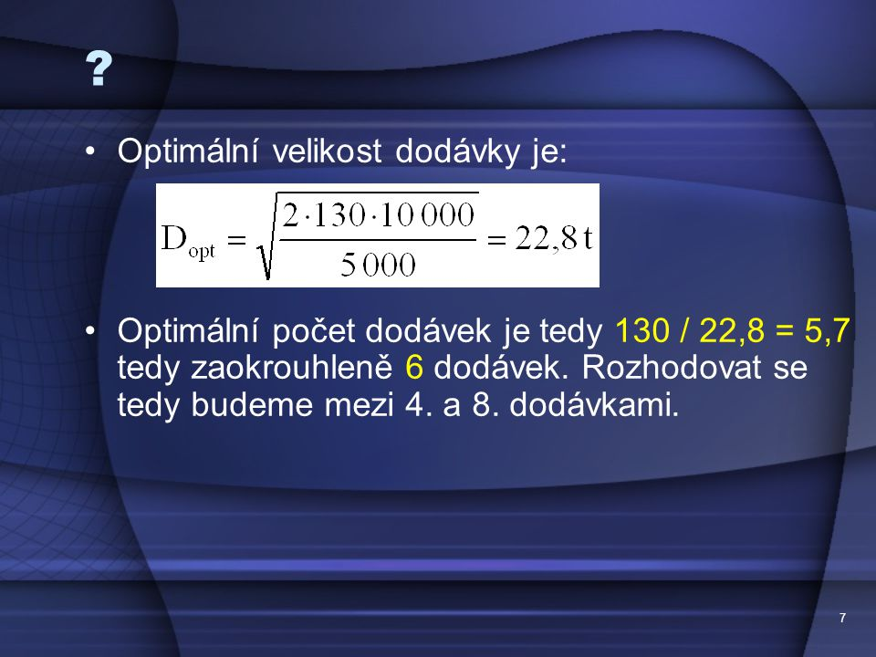 7 ? •Optimální velikost dodávky je: •Optimální počet dodávek je tedy 130 / 22,8 = 5,7 tedy zaokrouhleně 6 dodávek. Rozhodovat se tedy budeme mezi 4. a